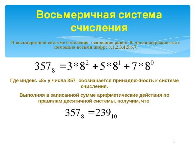 Восьмеричная система счисления В восьмеричной системе счисления основание равно 8, числа выражаются с помощью восьми цифр: 0,1,2,3,4,5,6,7. Где индекс «8» у числа 357 обозначается принадлежность к системе счисления. Выполняя в записанной сумме арифм…