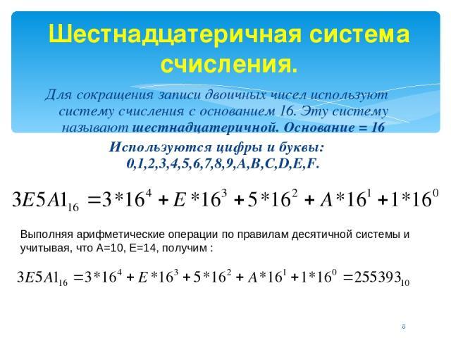 Шестнадцатеричная система счисления. Для сокращения записи двоичных чисел используют систему счисления с основанием 16. Эту систему называют шестнадцатеричной. Основание = 16 Используются цифры и буквы: 0,1,2,3,4,5,6,7,8,9,A,B,C,D,E,F. Выполняя ариф…