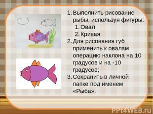 Выполнить рисование рыбы, используя фигуры: Овал Кривая Для рисования губ примен
