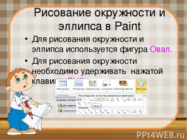 Рисование окружности и эллипса в Paint Для рисования окружности и эллипса используется фигура Овал. Для рисования окружности необходимо удерживать нажатой клавишу Shift