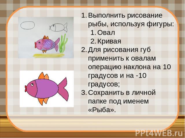 Выполнить рисование рыбы, используя фигуры: Овал Кривая Для рисования губ применить к овалам операцию наклона на 10 градусов и на -10 градусов; Сохранить в личной папке под именем «Рыба».