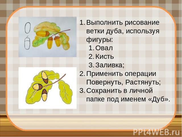 Выполнить рисование ветки дуба, используя фигуры: Овал Кисть Заливка; Применить операции Повернуть, Растянуть; Сохранить в личной папке под именем «Дуб».