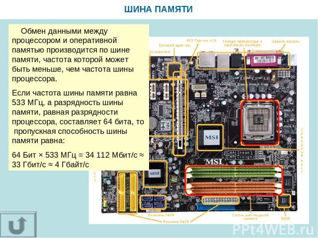 ШИНА ПАМЯТИ Обмен данными между процессором и оперативной памятью производится по шине памяти, частота которой может быть меньше, чем частота шины процессора. Если частота шины памяти равна 533 МГц, а разрядность шины памяти, равная разрядности проц…