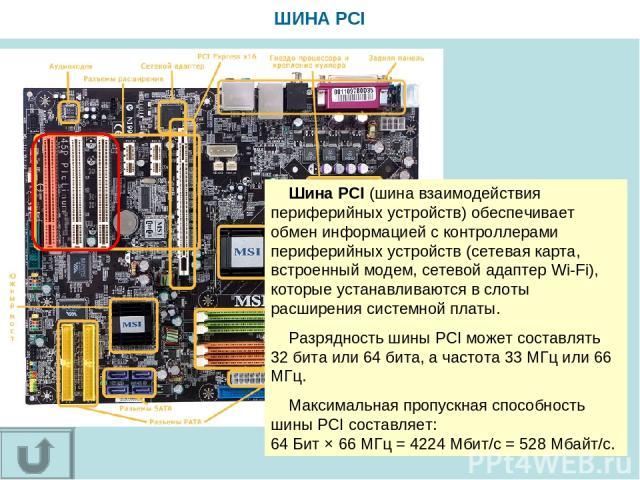 ШИНА PCI Шина PCI (шина взаимодействия периферийных устройств) обеспечивает обмен информацией с контроллерами периферийных устройств (сетевая карта, встроенный модем, сетевой адаптер Wi-Fi), которые устанавливаются в слоты расширения системной платы…