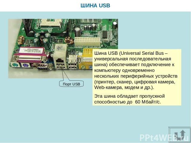 ШИНА USB Шина USB (Universal Serial Bus – универсальная последовательная шина) обеспечивает подключение к компьютеру одновременно нескольких периферийных устройств (принтер, сканер, цифровая камера, Web-камера, модем и др.). Эта шина обладает пропус…