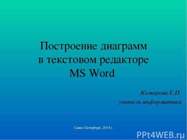 Построение диаграмм в текстовом редакторе MS Word Комарова Е.П. учитель информатики Санкт-Петербург, 2015 г. * Санкт-Петербург, 2015 г.
