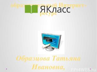 образовательный Интернет-ресурс Образцова Татьяна Ивановна, преподаватель информ