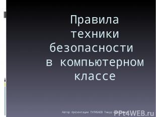 Правила техники безопасности в компьютерном классе Автор презентации ТУЛУБАЕВ Ти