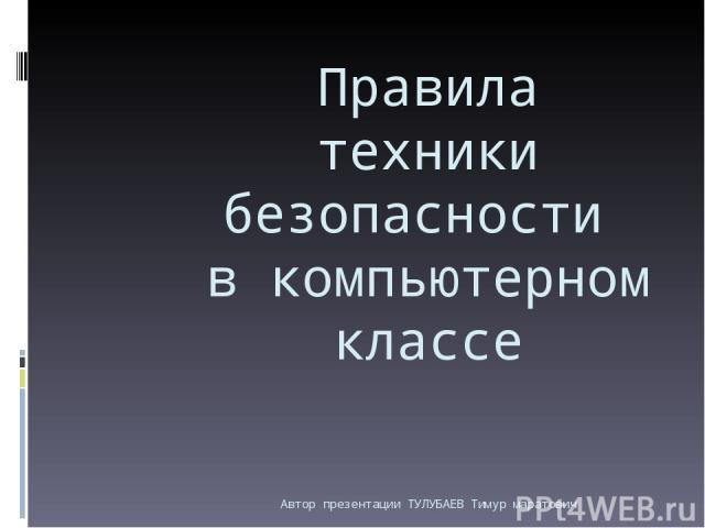 Правила техники безопасности в компьютерном классе Автор презентации ТУЛУБАЕВ Тимур маратович