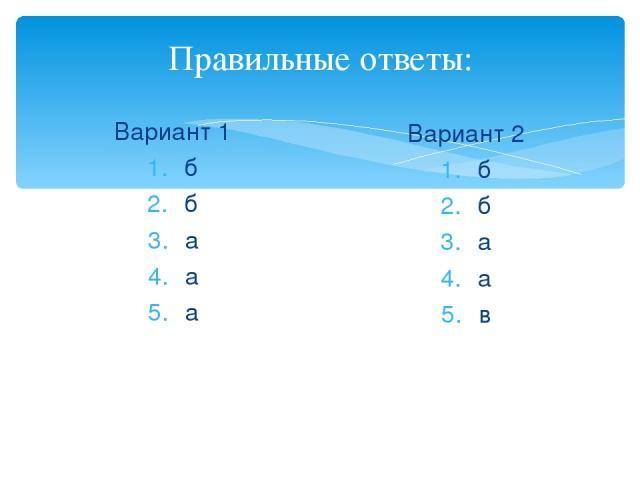 Правильные ответы: Вариант 1 б б а а а Вариант 2 б б а а в