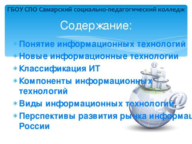 Понятие информационных технологий Новые информационные технологии Классификация ИТ Компоненты информационных технологий Виды информационных технологий Перспективы развития рынка информационных технологий в России Содержание: