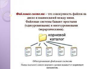 Файловая система – это совокупность файлов на диске и взаимосвязей между ними. Ф