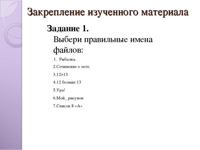 Закрепление изученного материала  Задание 1. Выбери правильные имена файлов: 1. Рыбалка.  2.Сочинение о лете. 3.12>13 4.12 больше 13 5.Ура! 6.Мой_ рисунок 7.Список 8 «А»
