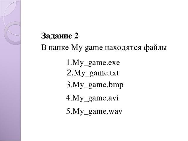 Задание 2 В папке My game находятся файлы  2.My_game.txt 3.My_game.bmp 4.My_game.avi 5.My_game.wav 1.My_game.exe
