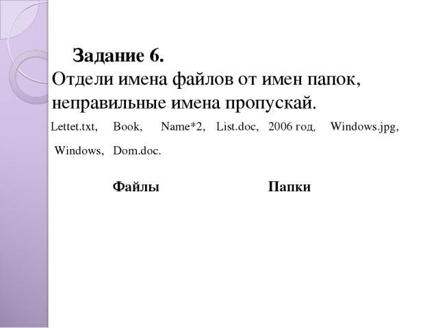 Задание 6. Отдели имена файлов от имен папок, неправильные имена пропускай. Dom.doc. Lettet.txt, Book, Name*2, List.doc, 2006 год, Windows.jpg, Windows, Файлы Папки