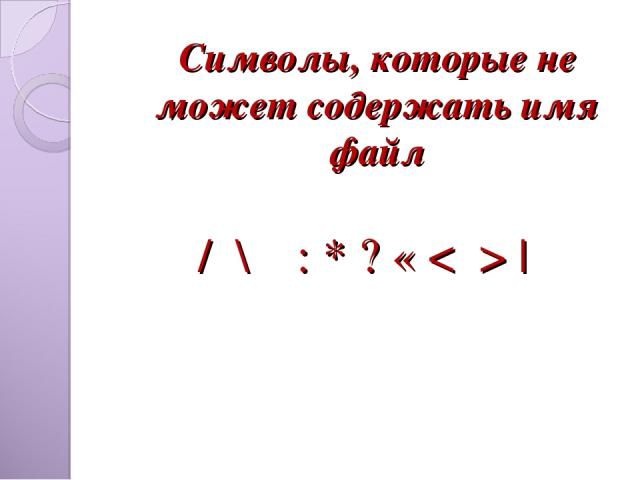 / \ : * ? « < > | Символы, которые не может содержать имя файл