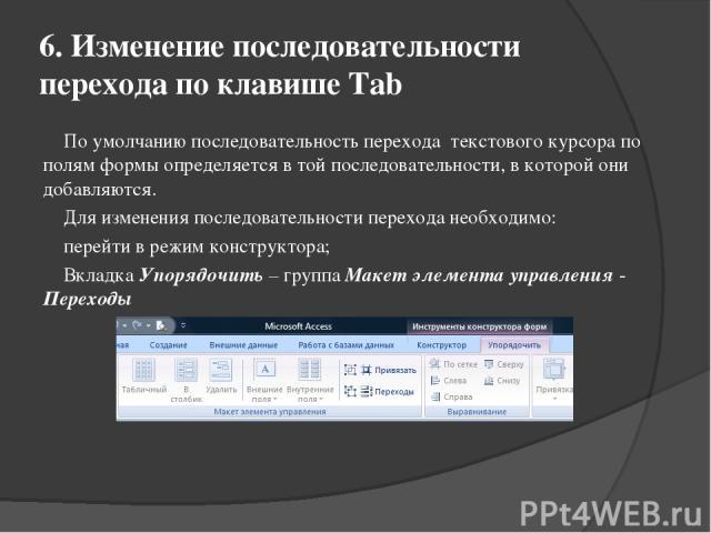 6. Изменение последовательности перехода по клавише Tab По умолчанию последовательность перехода текстового курсора по полям формы определяется в той последовательности, в которой они добавляются. Для изменения последовательности перехода необходимо…