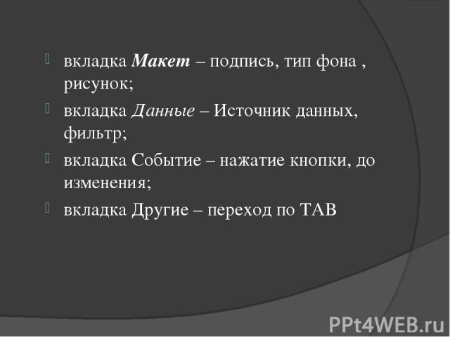 вкладка Макет – подпись, тип фона , рисунок; вкладка Данные – Источник данных, фильтр; вкладка Событие – нажатие кнопки, до изменения; вкладка Другие – переход по TAB