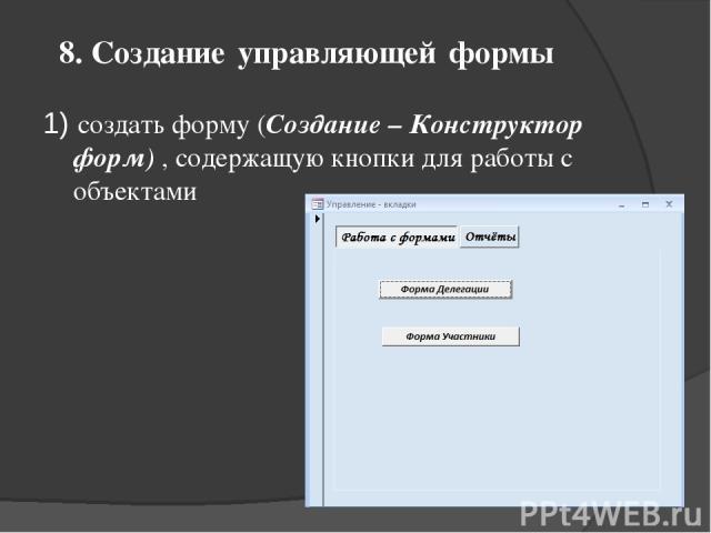 8. Создание управляющей формы 1) создать форму (Создание – Конструктор форм) , содержащую кнопки для работы с объектами