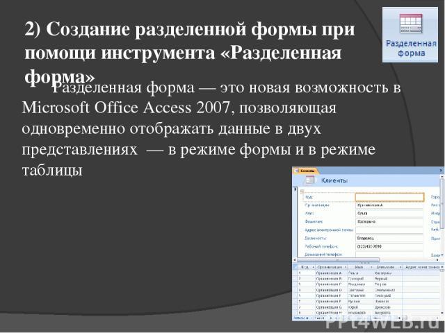 2) Создание разделенной формы при помощи инструмента «Разделенная форма» Разделенная форма — это новая возможность в Microsoft Office Access 2007, позволяющая одновременно отображать данные в двух представлениях — в режиме формы и в режиме таблицы