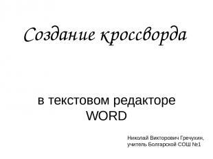 Создание кроссворда в текстовом редакторе WORD Николай Викторович Гречухин, учит
