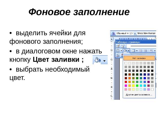 Фоновое заполнение • выделить ячейки для фонового заполнения; • в диалоговом окне нажать кнопку Цвет заливки ; • выбрать необходимый цвет.