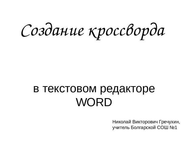 Создание кроссворда в текстовом редакторе WORD Николай Викторович Гречухин, учитель Болгарской СОШ №1