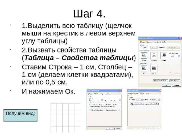 Шаг 4. 1.Выделить всю таблицу (щелчок мыши на крестик в левом верхнем углу таблицы) 2.Вызвать свойства таблицы (Таблица – Свойства таблицы) Ставим Строка – 1 см, Столбец – 1 см (делаем клетки квадратами), или по 0,5 см. И нажимаем Ок. Получим вид: