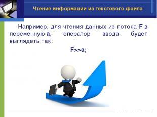 Чтение информации из текстового файла Например, для чтения данных из потока Fв