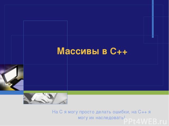 На C я могу просто делать ошибки, на C++ я могу их наследовать! Массивы в C++