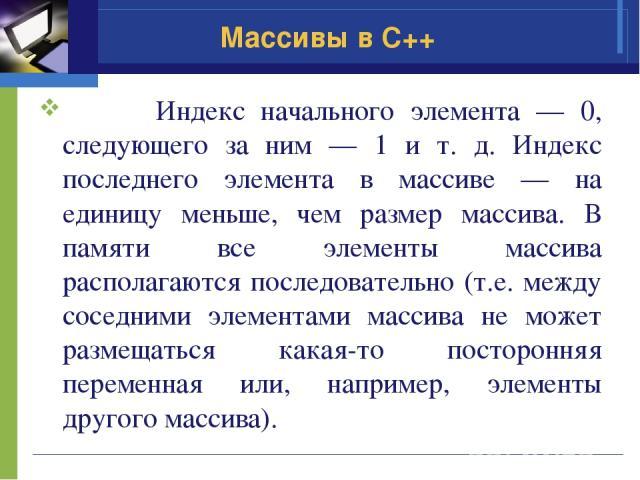 Массивы в C++ Индекс начального элемента — 0, следующего за ним — 1 и т. д. Индекс последнего элемента в массиве — на единицу меньше, чем размер массива. В памяти все элементы массива располагаются последовательно (т.е. между соседними элементами ма…