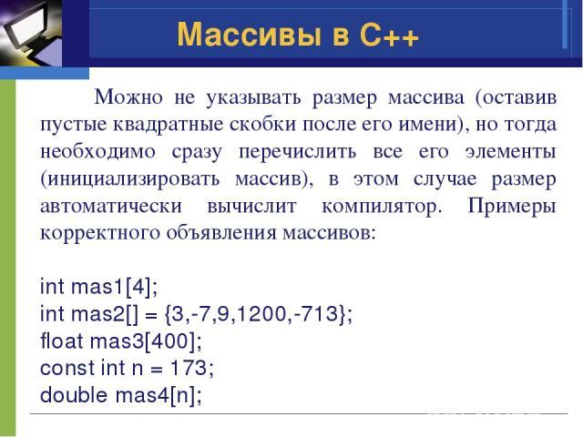 Массивы в C++ Можно не указывать размер массива (оставив пустые квадратные скобки после его имени), но тогда необходимо сразу перечислить все его элементы (инициализировать массив), в этом случае размер автоматически вычислит компилятор. Примеры кор…
