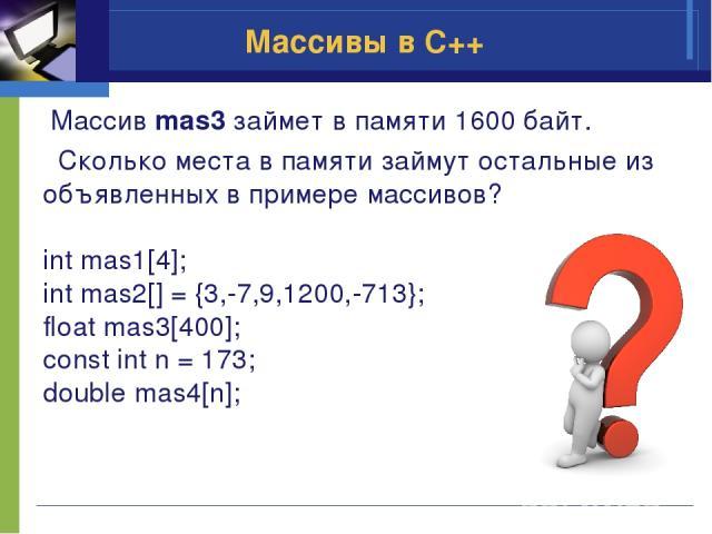 Массив mas3 займет в памяти 1600 байт. Сколько места в памяти займут остальные из объявленных в примере массивов? int mas1[4]; int mas2[] = {3,-7,9,1200,-713}; float mas3[400]; const int n = 173; double mas4[n]; Массивы в C++