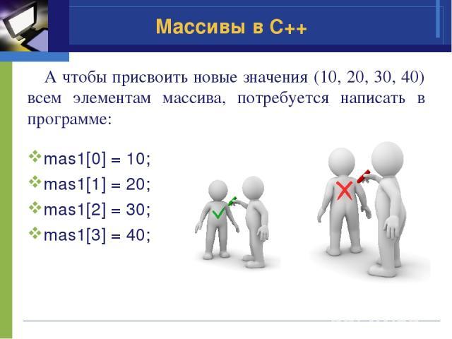 А чтобы присвоить новые значения (10, 20, 30, 40) всем элементам массива, потребуется написать в программе: mas1[0] = 10; mas1[1] = 20; mas1[2] = 30; mas1[3] = 40; Массивы в C++