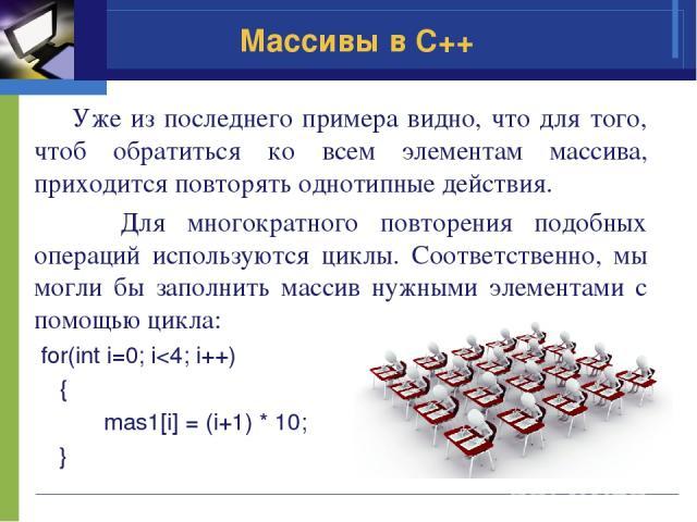 Уже из последнего примера видно, что для того, чтоб обратиться ко всем элементам массива, приходится повторять однотипные действия. Для многократного повторения подобных операций используются циклы. Соответственно, мы могли бы заполнить массив нужны…