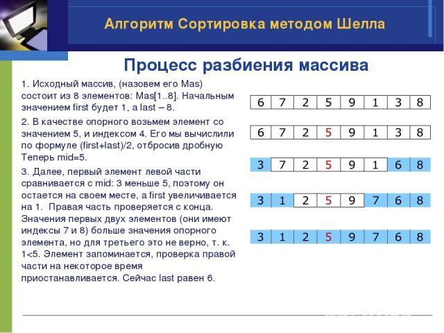 Процесс разбиения массива 1. Исходный массив, (назовем его Mas) состоит из 8 элементов: Mas[1..8]. Начальным значением first будет 1, а last – 8. 2. В качестве опорного возьмем элемент со значением 5, и индексом 4. Его мы вычислили по формуле (first…