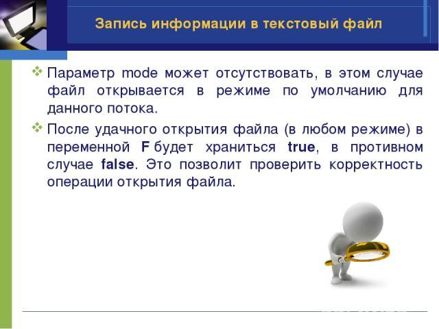 Параметр mode может отсутствовать, в этом случае файл открывается в режиме по умолчанию для данного потока. После удачного открытия файла (в любом режиме) в переменной Fбудет храниться true, в противном случае false. Это позволит проверить корректн…