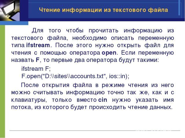 Чтение информации из текстового файла Для того чтобы прочитать информацию из текстового файла, необходимо описать переменную типаifstream. После этого нужно открыть файл для чтения с помощью оператораopen. Если переменную назвать F, то первые два …