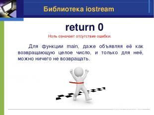 return 0 Библиотека iostream Ноль означает отсутствие ошибки. Для функции main,