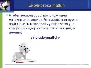 Библиотека math.h Чтобы воспользоваться сложными математическими действиями, нам