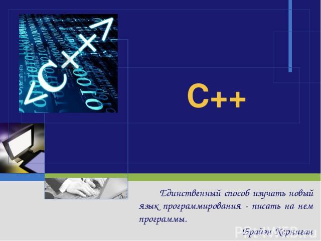 C++ Единственный способ изучать новый язык программирования - писать на нем программы. Брайэн Керниган
