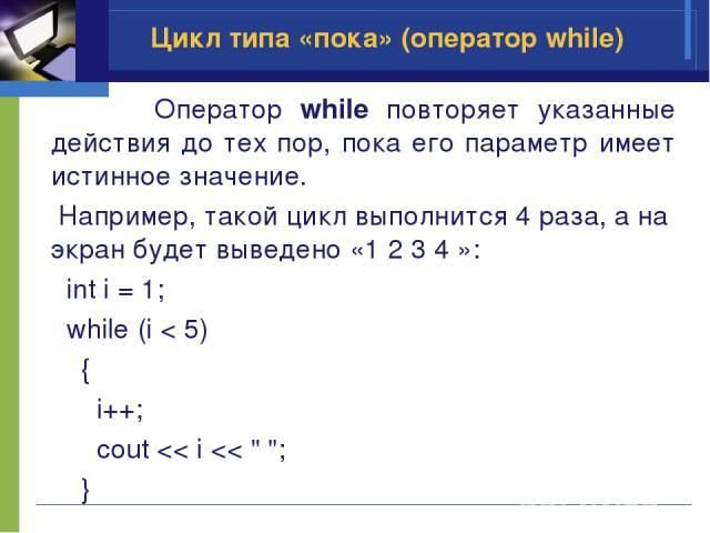 Цикл типа «пока» (оператор while) Оператор while повторяет указанные действия до тех пор, пока его параметр имеет истинное значение. Например, такой цикл выполнится 4 раза, а на экран будет выведено «1 2 3 4 »: int i = 1; while (i < 5) { i++; cout