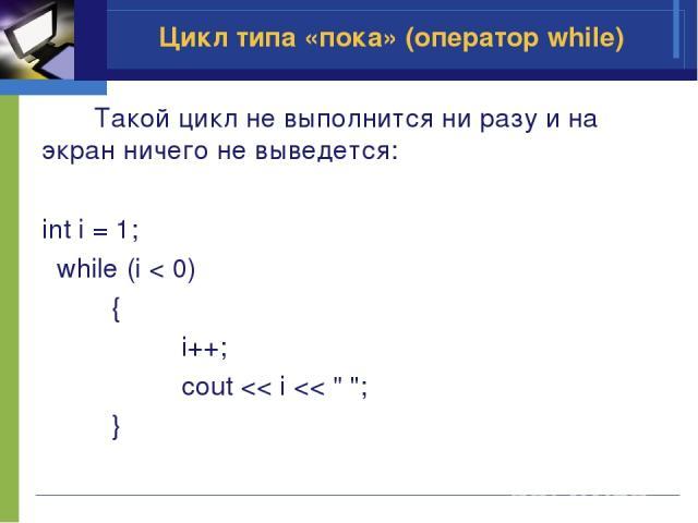 Такой цикл не выполнится ни разу и на экран ничего не выведется: int i = 1; while (i < 0) { i++; cout