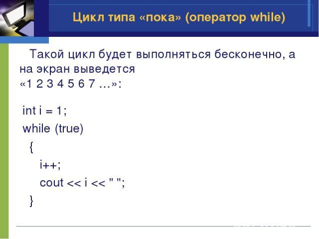 Цикл типа «пока» (оператор while) Такой цикл будет выполняться бесконечно, а на экран выведется «1 2 3 4 5 6 7 …»: int i = 1; while (true) { i++; cout