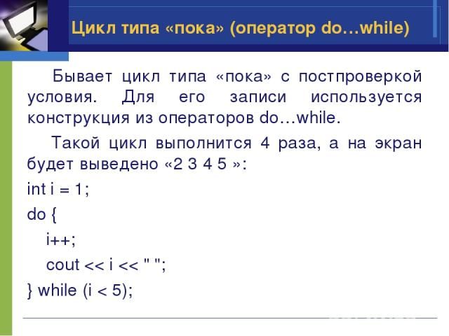 Цикл типа «пока» (оператор do…while) Бывает цикл типа «пока» с постпроверкой условия. Для его записи используется конструкция из операторов do…while. Такой цикл выполнится 4 раза, а на экран будет выведено «2 3 4 5 »: int i = 1; do { i++; cout