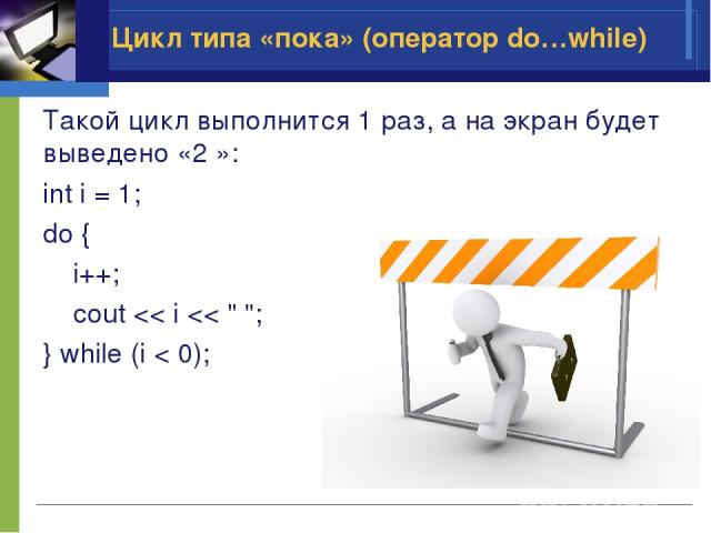 Такой цикл выполнится 1 раз, а на экран будет выведено «2 »: int i = 1; do { i++; cout