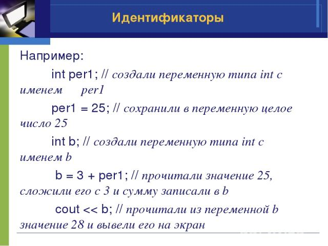 Например: int per1; // создали переменную типа int с именем per1 per1 = 25; // сохранили в переменную целое число 25 int b; // создали переменную типа int с именем b b = 3 + per1; // прочитали значение 25, сложили его с 3 и сумму записали в b cout