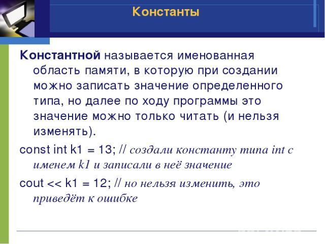 Константной называется именованная область памяти, в которую при создании можно записать значение определенного типа, но далее по ходу программы это значение можно только читать (и нельзя изменять). const int k1 = 13; // создали константу типа int с…