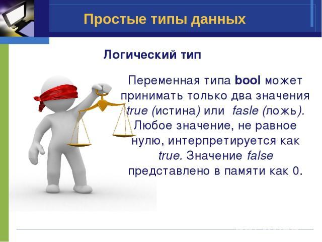 Простые типы данных Логический тип Переменная типа boolможет принимать только два значения true (истина) или fasle (ложь). Любое значение, не равное нулю, интерпретируется как true.Значение false представлено в памяти как 0.