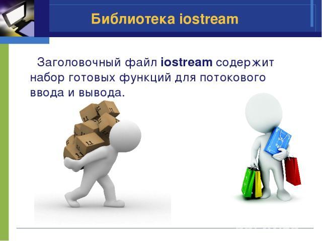 Библиотека iostream Заголовочный файл iostream содержит набор готовых функций для потокового ввода и вывода.